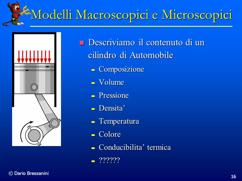 © Dario Bressanini 16 Modelli Macroscopici e Microscopici Descriviamo il contenuto di un cilindro di Automobile Descriviamo il contenuto di un cilindr