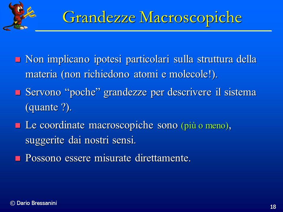 © Dario Bressanini 18 Grandezze Macroscopiche Non implicano ipotesi particolari sulla struttura della materia (non richiedono atomi e molecole!). Non