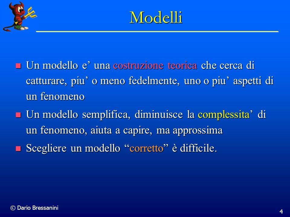 © Dario Bressanini 4 Modelli Un modello e una costruzione teorica che cerca di catturare, piu o meno fedelmente, uno o piu aspetti di un fenomeno Un m