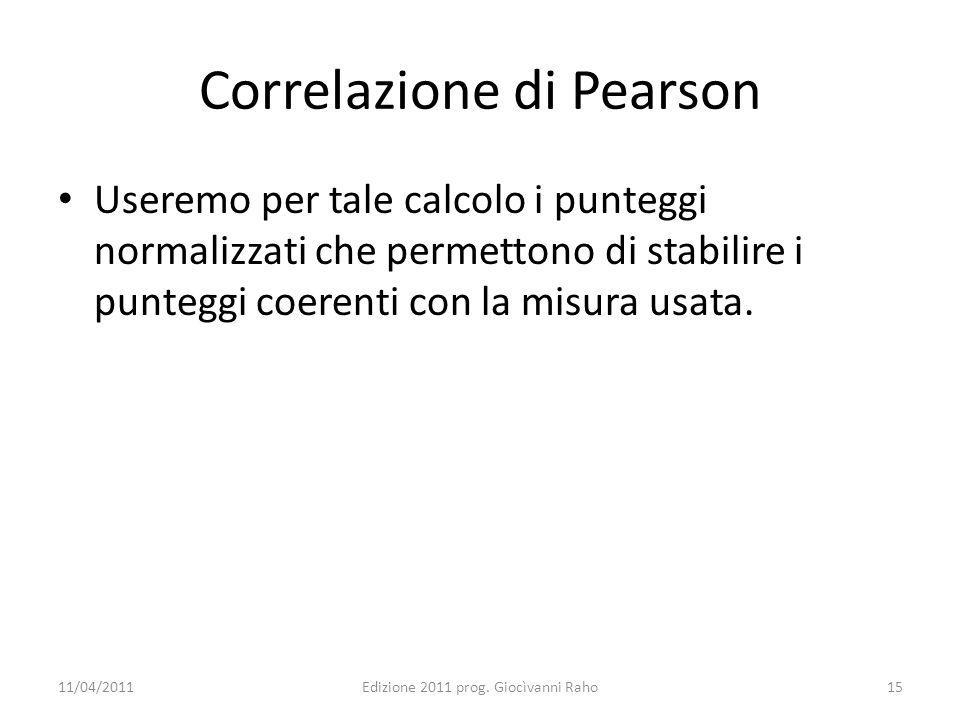 Correlazione di Pearson Useremo per tale calcolo i punteggi normalizzati che permettono di stabilire i punteggi coerenti con la misura usata. 11/04/20