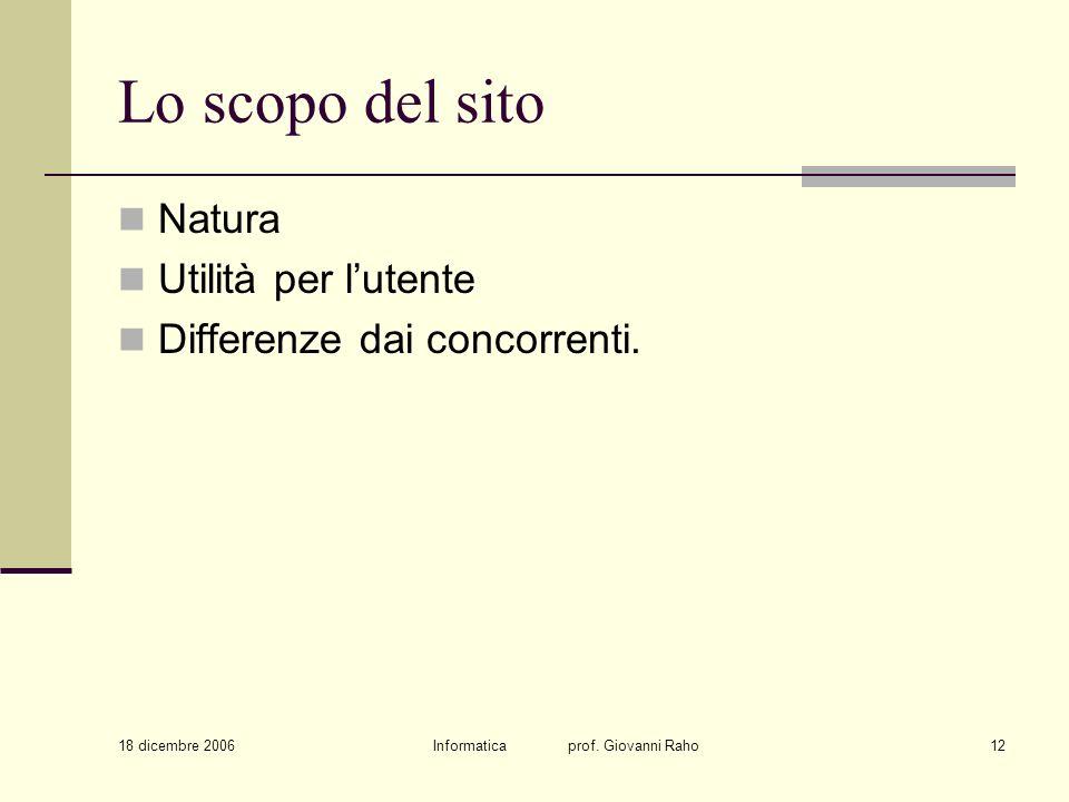 18 dicembre 2006 Informatica prof. Giovanni Raho12 Lo scopo del sito Natura Utilità per lutente Differenze dai concorrenti.