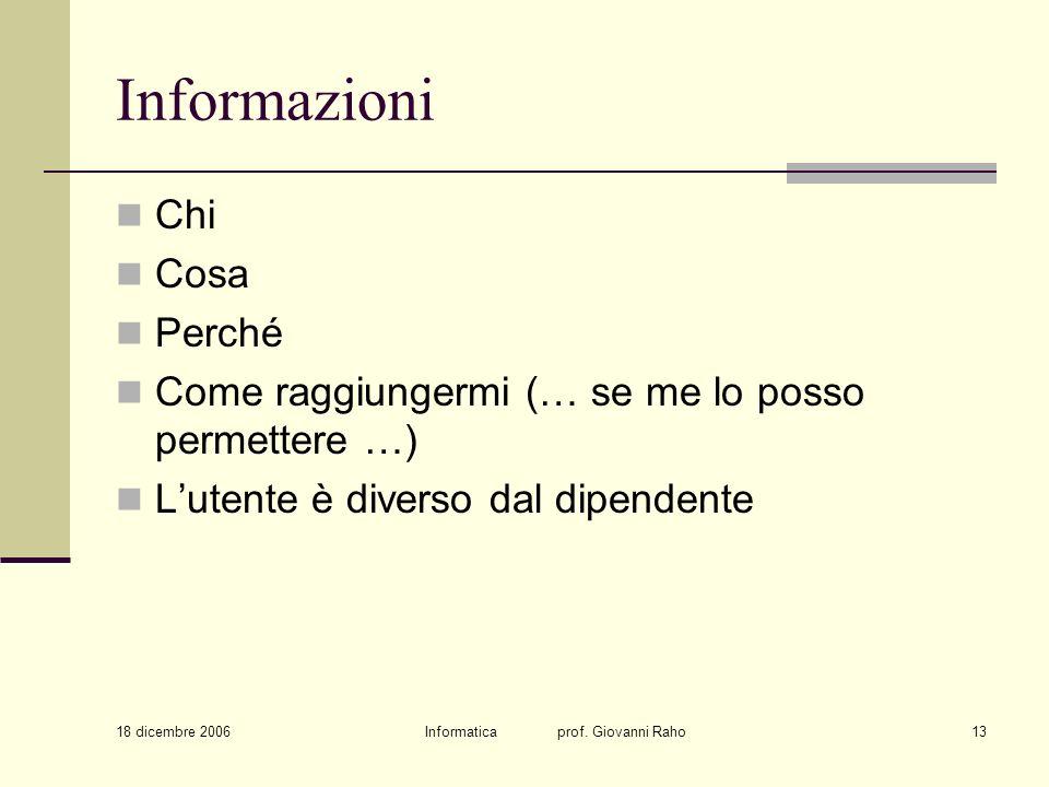 18 dicembre 2006 Informatica prof. Giovanni Raho13 Informazioni Chi Cosa Perché Come raggiungermi (… se me lo posso permettere …) Lutente è diverso da