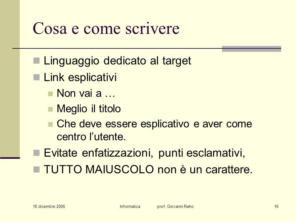 18 dicembre 2006 Informatica prof. Giovanni Raho16 Cosa e come scrivere Linguaggio dedicato al target Link esplicativi Non vai a … Meglio il titolo Ch