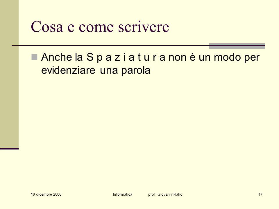 18 dicembre 2006 Informatica prof. Giovanni Raho17 Cosa e come scrivere Anche la S p a z i a t u r a non è un modo per evidenziare una parola