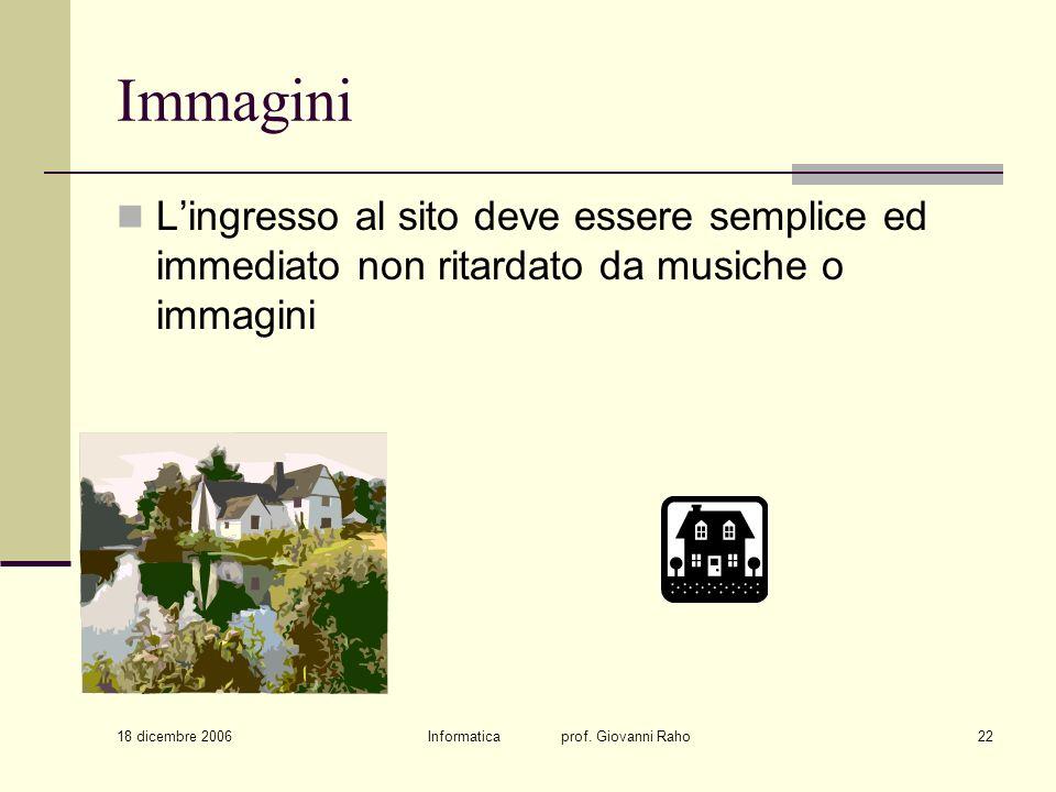 18 dicembre 2006 Informatica prof. Giovanni Raho22 Immagini Lingresso al sito deve essere semplice ed immediato non ritardato da musiche o immagini
