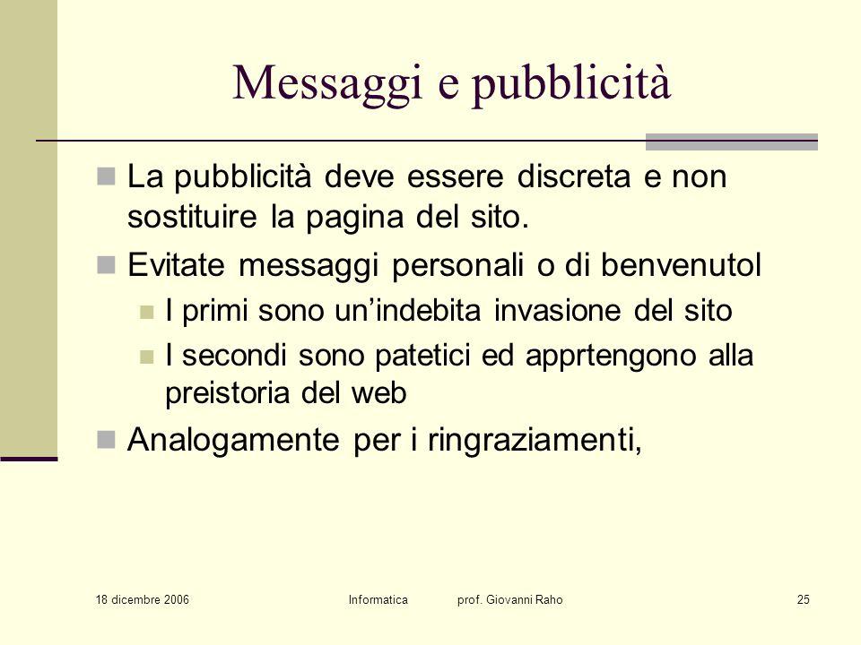 18 dicembre 2006 Informatica prof. Giovanni Raho25 Messaggi e pubblicità La pubblicità deve essere discreta e non sostituire la pagina del sito. Evita