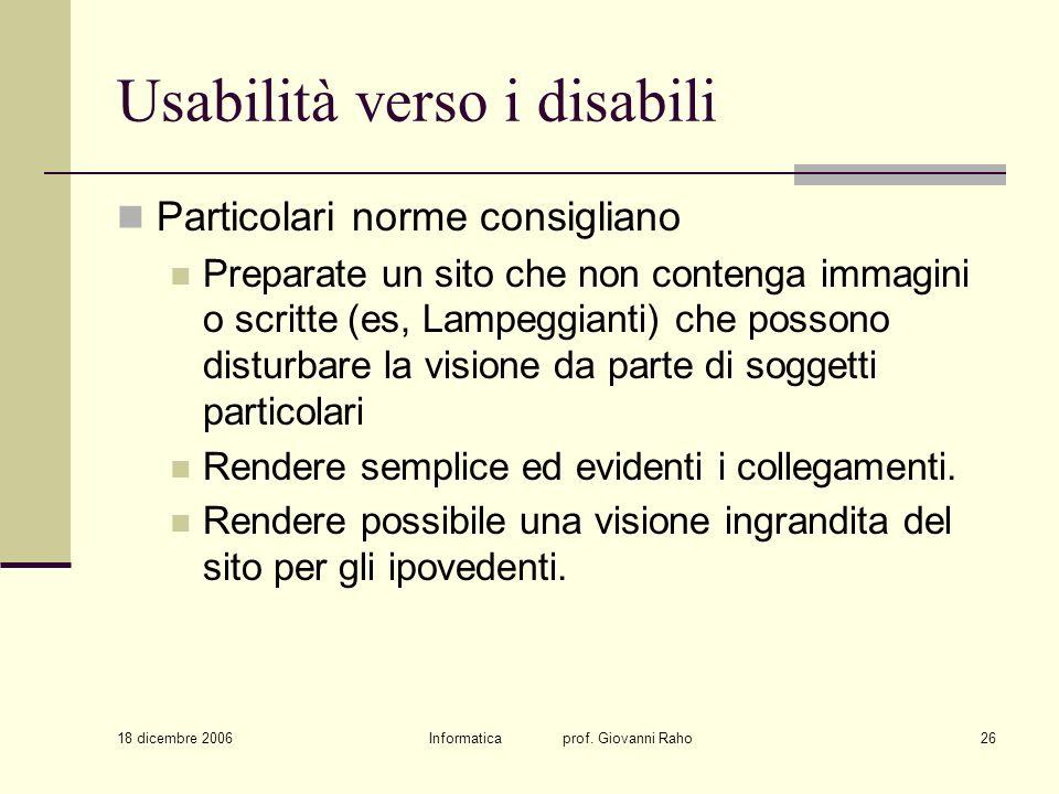 18 dicembre 2006 Informatica prof. Giovanni Raho26 Usabilità verso i disabili Particolari norme consigliano Preparate un sito che non contenga immagin