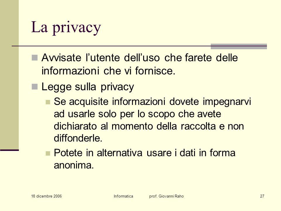 18 dicembre 2006 Informatica prof. Giovanni Raho27 La privacy Avvisate lutente delluso che farete delle informazioni che vi fornisce. Legge sulla priv