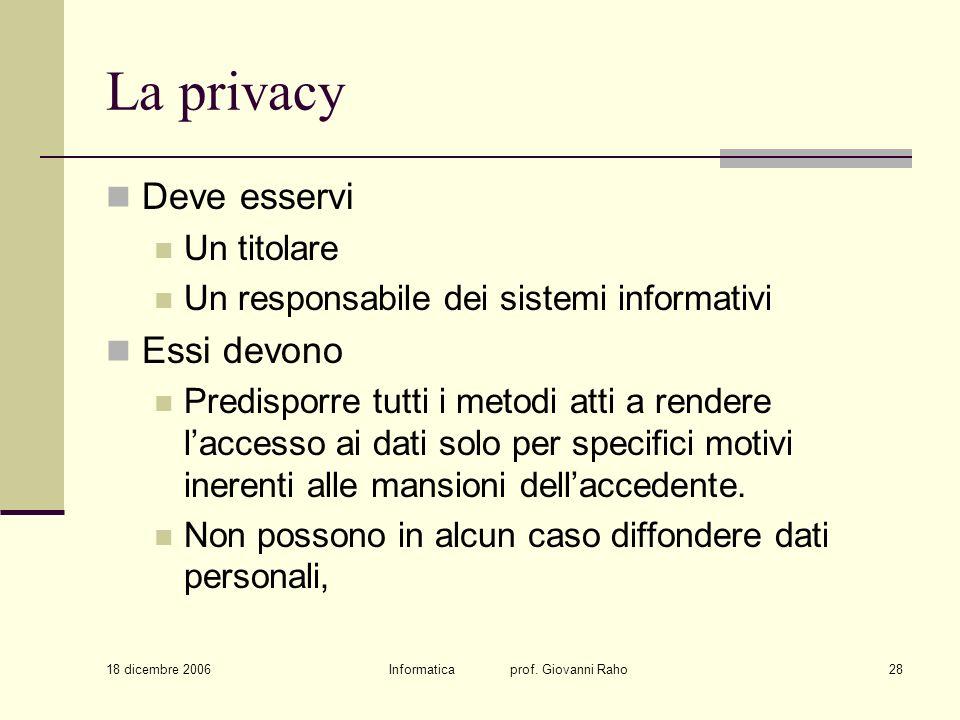 18 dicembre 2006 Informatica prof. Giovanni Raho28 La privacy Deve esservi Un titolare Un responsabile dei sistemi informativi Essi devono Predisporre