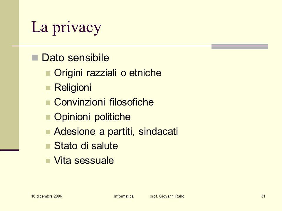 18 dicembre 2006 Informatica prof. Giovanni Raho31 La privacy Dato sensibile Origini razziali o etniche Religioni Convinzioni filosofiche Opinioni pol