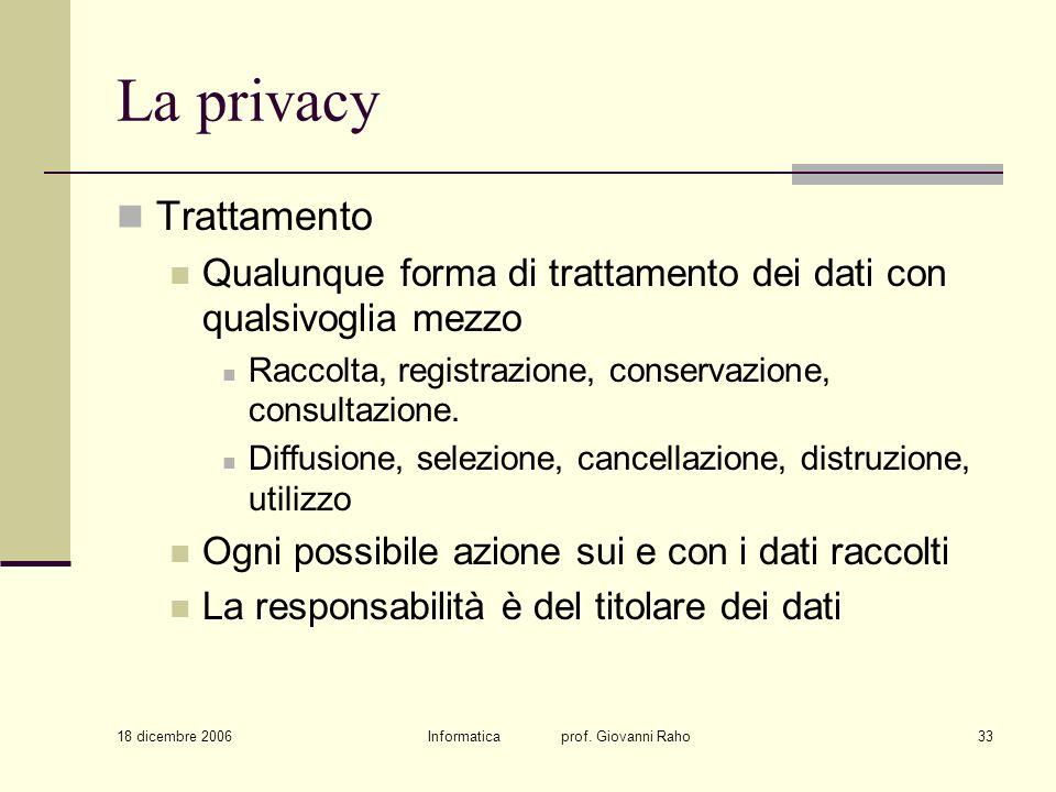 18 dicembre 2006 Informatica prof. Giovanni Raho33 La privacy Trattamento Qualunque forma di trattamento dei dati con qualsivoglia mezzo Raccolta, reg