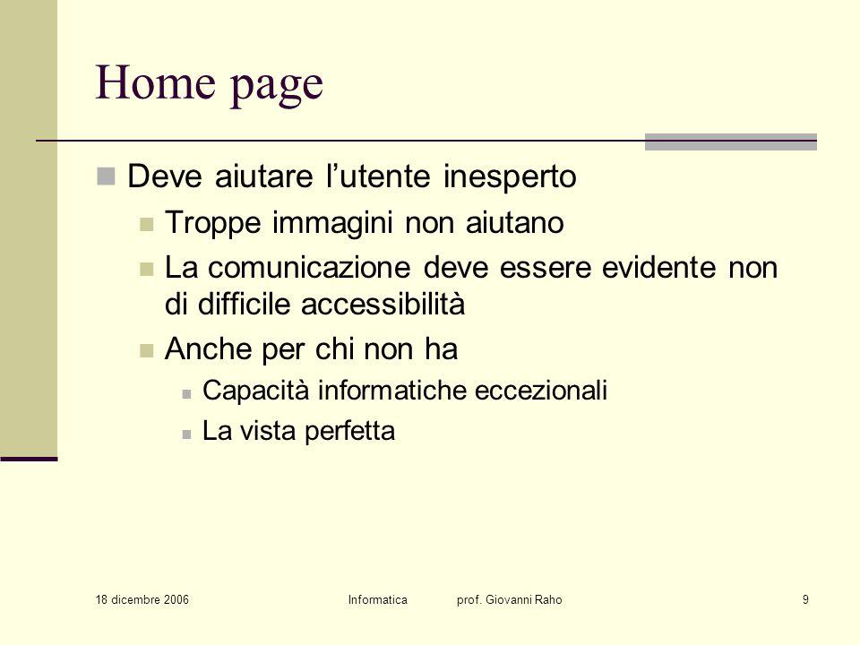 18 dicembre 2006 Informatica prof. Giovanni Raho9 Home page Deve aiutare lutente inesperto Troppe immagini non aiutano La comunicazione deve essere ev