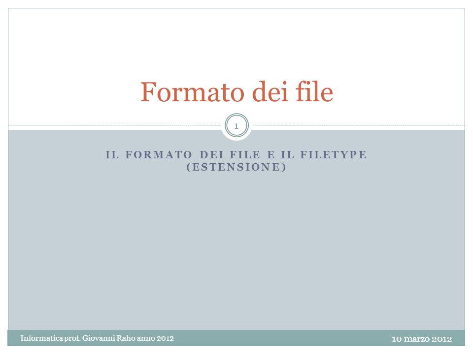 IL FORMATO DEI FILE E IL FILETYPE (ESTENSIONE) Formato dei file 10 marzo 2012 Informatica prof.