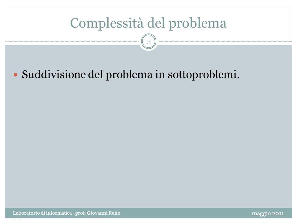 Complessità del problema 3 Suddivisione del problema in sottoproblemi. maggio 2011 Laboratorio di informatica - prof. Giovanni Raho - 2011