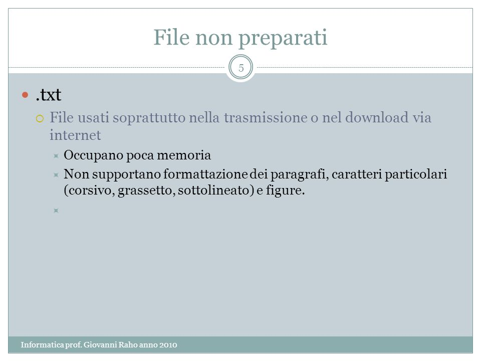 File non preparati.txt File usati soprattutto nella trasmissione o nel download via internet Occupano poca memoria Non supportano formattazione dei paragrafi, caratteri particolari (corsivo, grassetto, sottolineato) e figure.