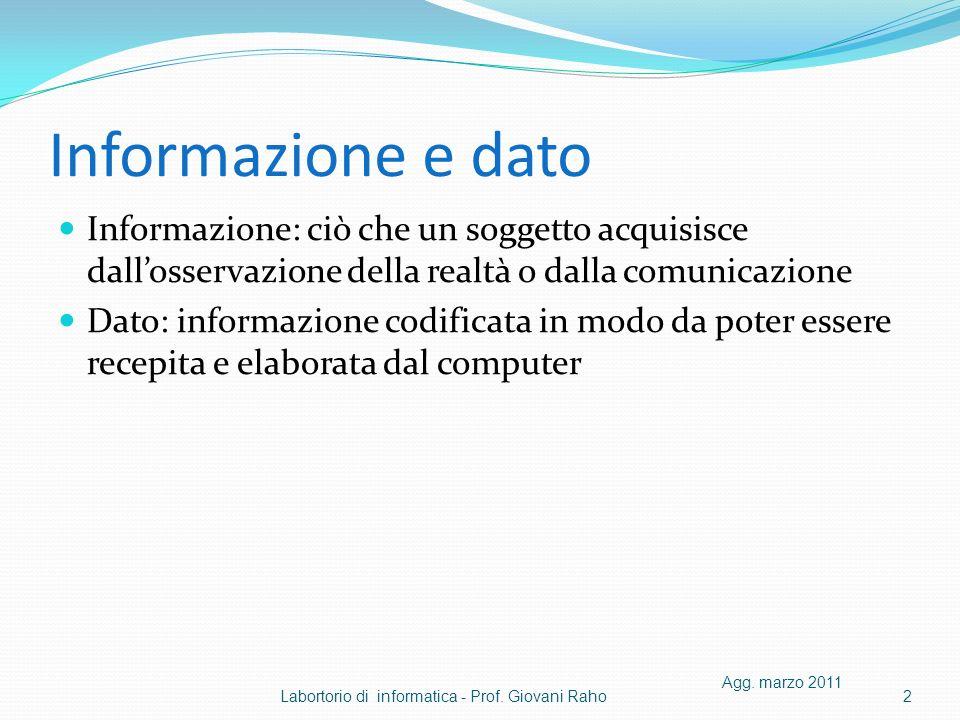Informazione e dato Informazione: ciò che un soggetto acquisisce dallosservazione della realtà o dalla comunicazione Dato: informazione codificata in modo da poter essere recepita e elaborata dal computer Agg.