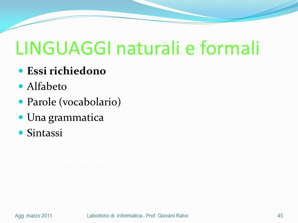 LINGUAGGI naturali e formali Essi richiedono Alfabeto Parole (vocabolario) Una grammatica Sintassi Agg.