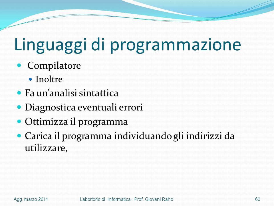 Linguaggi di programmazione Compilatore Inoltre Fa unanalisi sintattica Diagnostica eventuali errori Ottimizza il programma Carica il programma individuando gli indirizzi da utilizzare, Agg.