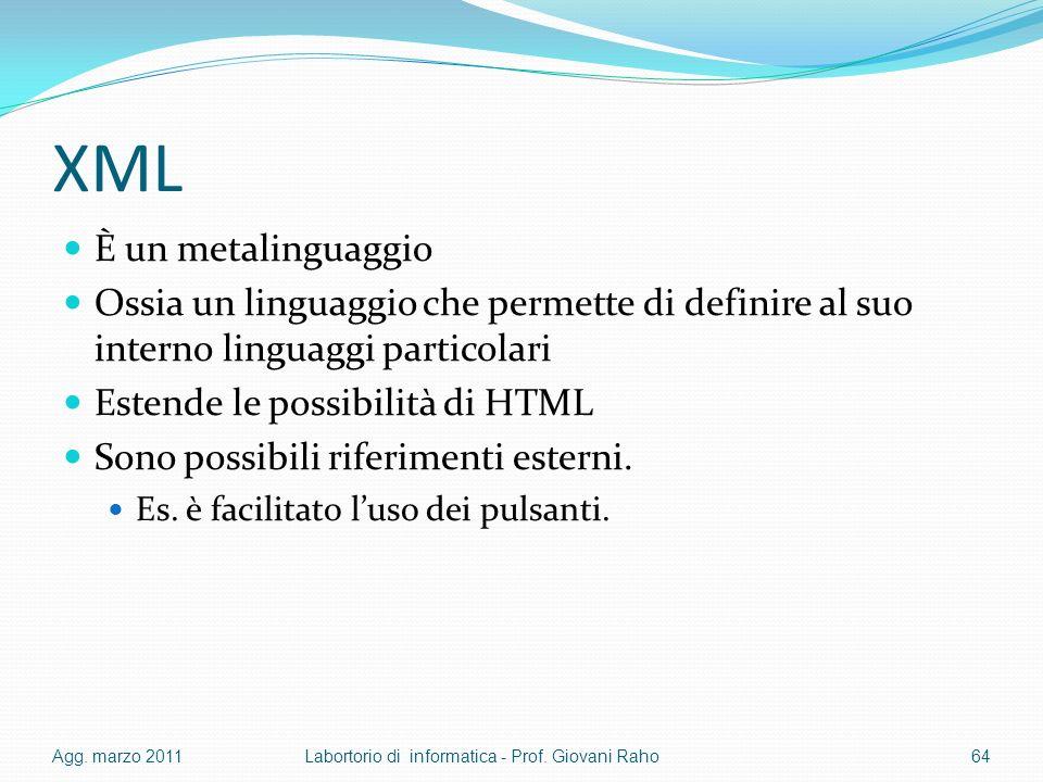XML È un metalinguaggio Ossia un linguaggio che permette di definire al suo interno linguaggi particolari Estende le possibilità di HTML Sono possibili riferimenti esterni.