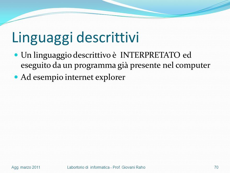 Linguaggi descrittivi Un linguaggio descrittivo è INTERPRETATO ed eseguito da un programma già presente nel computer Ad esempio internet explorer Agg.