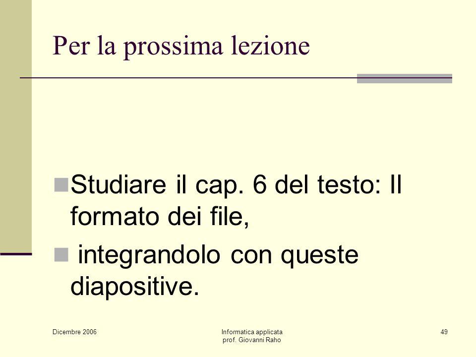 Dicembre 2006 Informatica applicata prof. Giovanni Raho 49 Per la prossima lezione Studiare il cap.