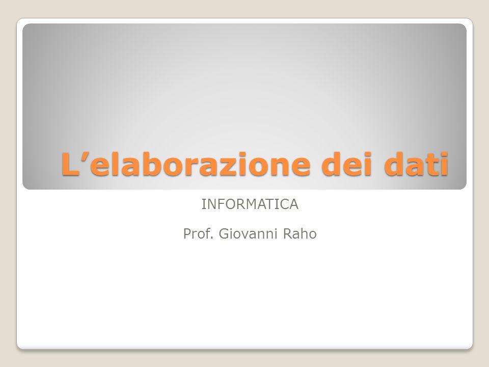 Lelaborazione dei dati INFORMATICA Prof. Giovanni Raho