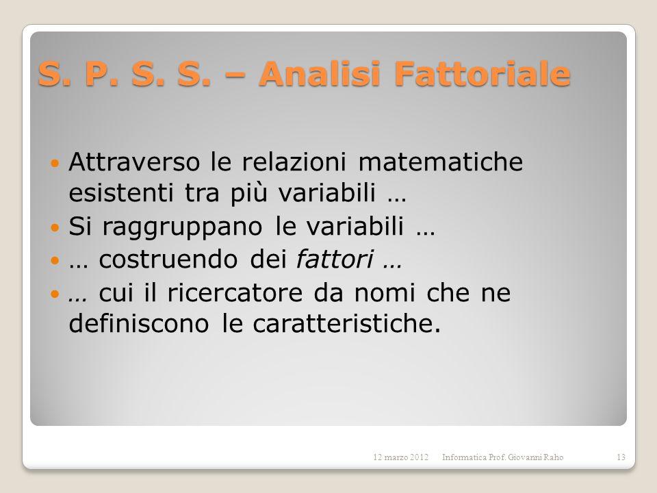 S. P. S. S. – Analisi Fattoriale Attraverso le relazioni matematiche esistenti tra più variabili … Si raggruppano le variabili … … costruendo dei fatt