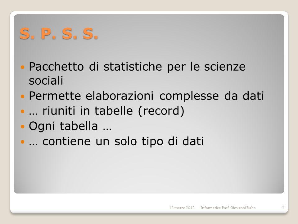 S. P. S. S. Pacchetto di statistiche per le scienze sociali Permette elaborazioni complesse da dati … riuniti in tabelle (record) Ogni tabella … … con