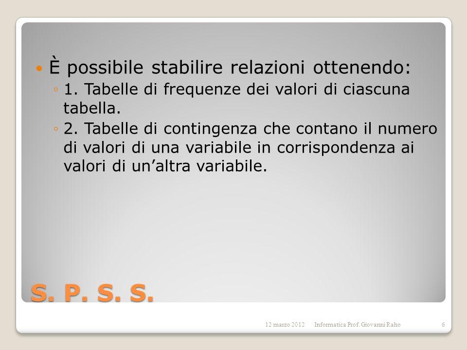 S. P. S. S. È possibile stabilire relazioni ottenendo: 1. Tabelle di frequenze dei valori di ciascuna tabella. 2. Tabelle di contingenza che contano i