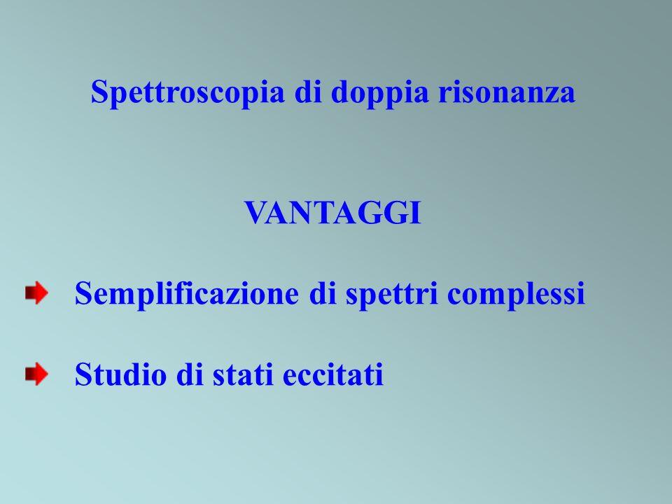 Spettroscopia di doppia risonanza VANTAGGI Semplificazione di spettri complessi Studio di stati eccitati