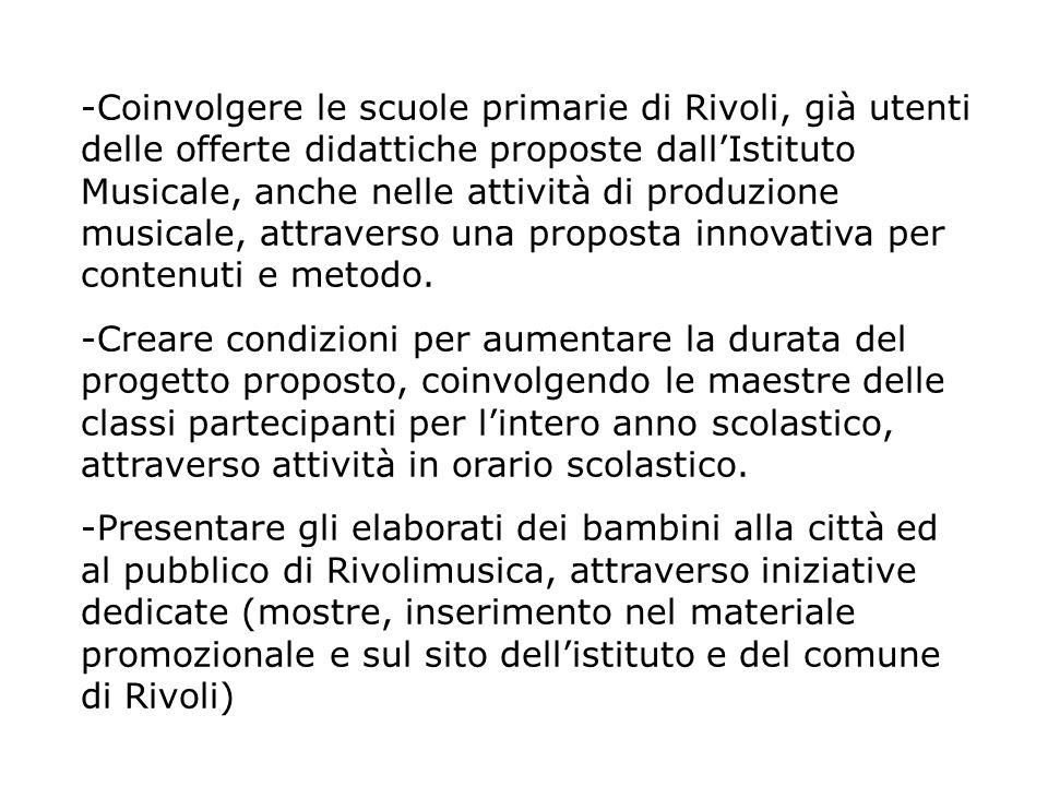 -Coinvolgere le scuole primarie di Rivoli, già utenti delle offerte didattiche proposte dallIstituto Musicale, anche nelle attività di produzione musicale, attraverso una proposta innovativa per contenuti e metodo.