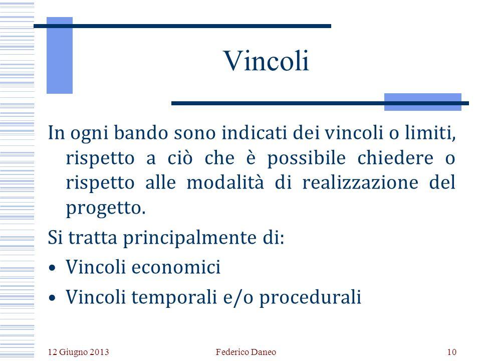 12 Giugno 2013 Federico Daneo10 Vincoli In ogni bando sono indicati dei vincoli o limiti, rispetto a ciò che è possibile chiedere o rispetto alle modalità di realizzazione del progetto.