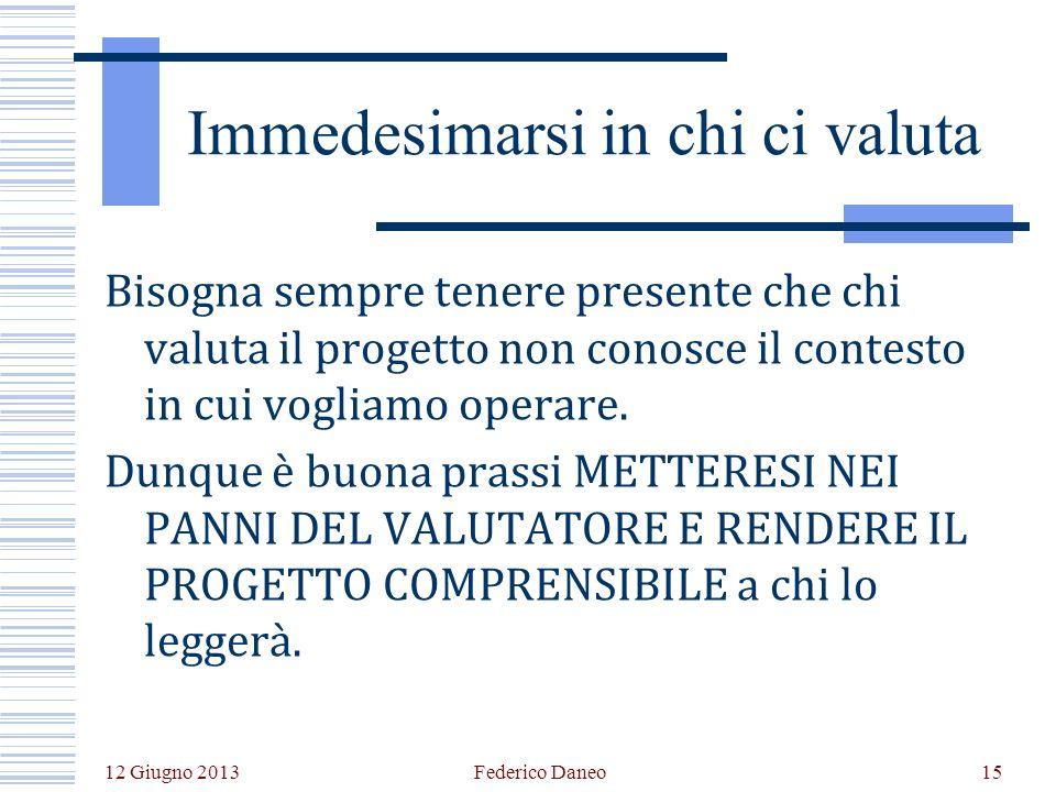 12 Giugno 2013 Federico Daneo15 Immedesimarsi in chi ci valuta Bisogna sempre tenere presente che chi valuta il progetto non conosce il contesto in cui vogliamo operare.