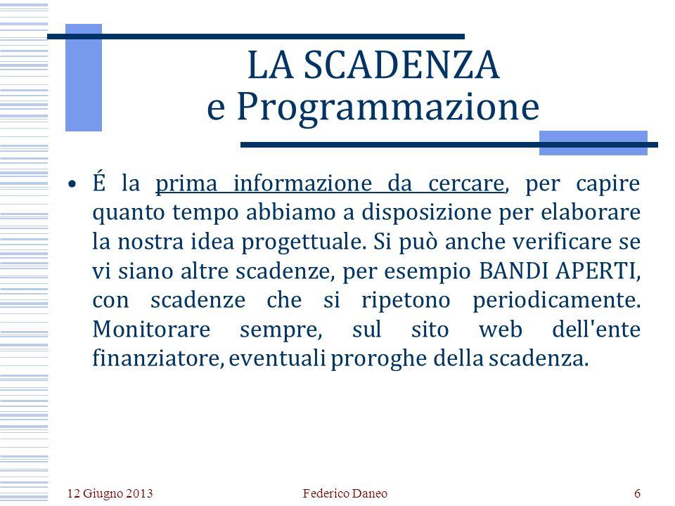 12 Giugno 2013 Federico Daneo6 LA SCADENZA e Programmazione É la prima informazione da cercare, per capire quanto tempo abbiamo a disposizione per elaborare la nostra idea progettuale.