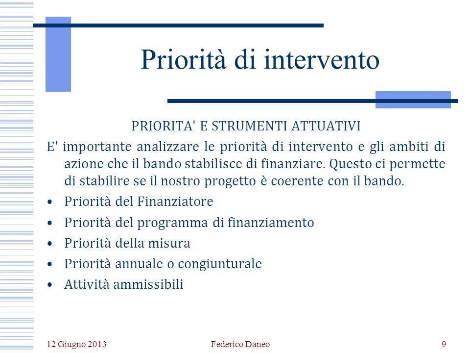 12 Giugno 2013 Federico Daneo9 Priorità di intervento PRIORITA E STRUMENTI ATTUATIVI E importante analizzare le priorità di intervento e gli ambiti di azione che il bando stabilisce di finanziare.