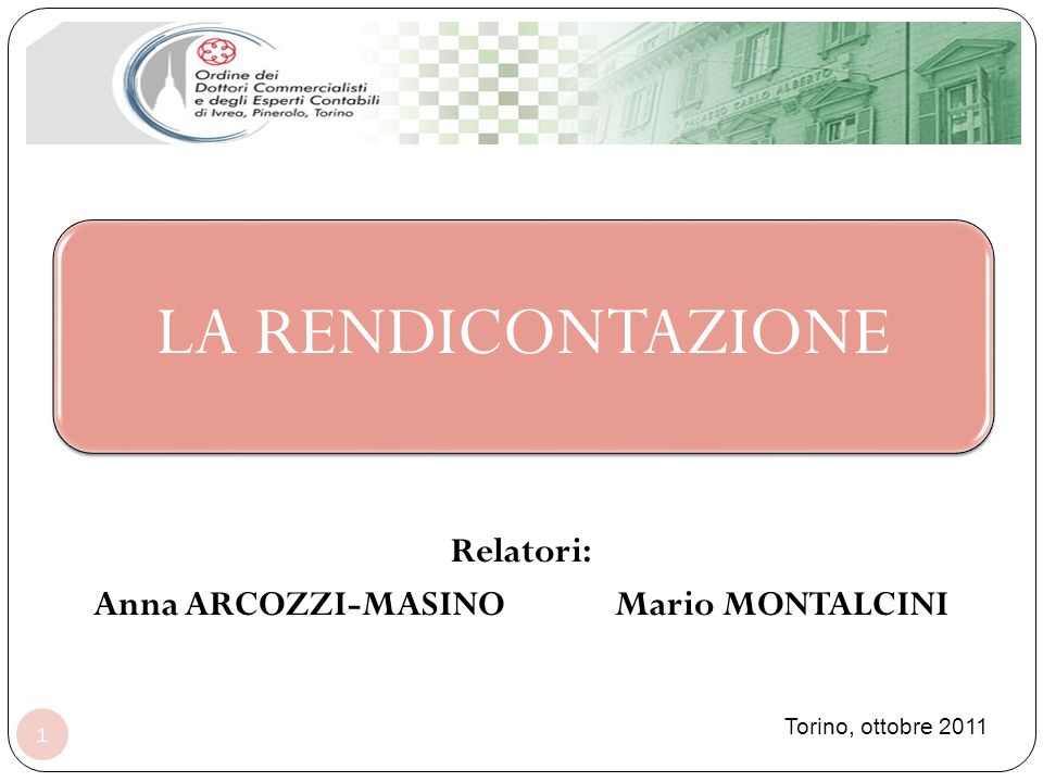 LA RENDICONTAZIONE 1 Relatori: Anna ARCOZZI-MASINO Mario MONTALCINI Torino, ottobre 2011