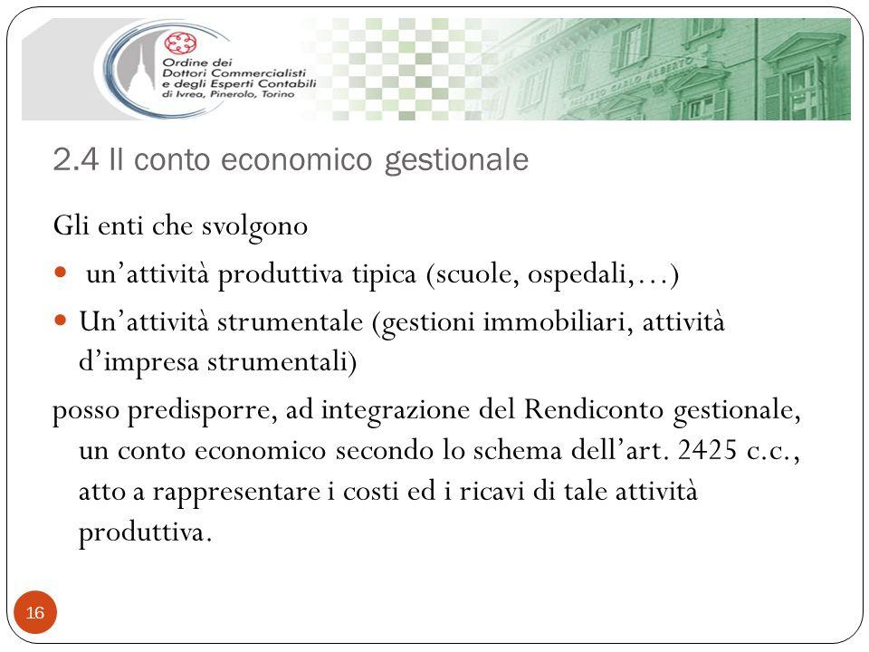 2.4 Il conto economico gestionale 16 Gli enti che svolgono unattività produttiva tipica (scuole, ospedali,…) Unattività strumentale (gestioni immobili