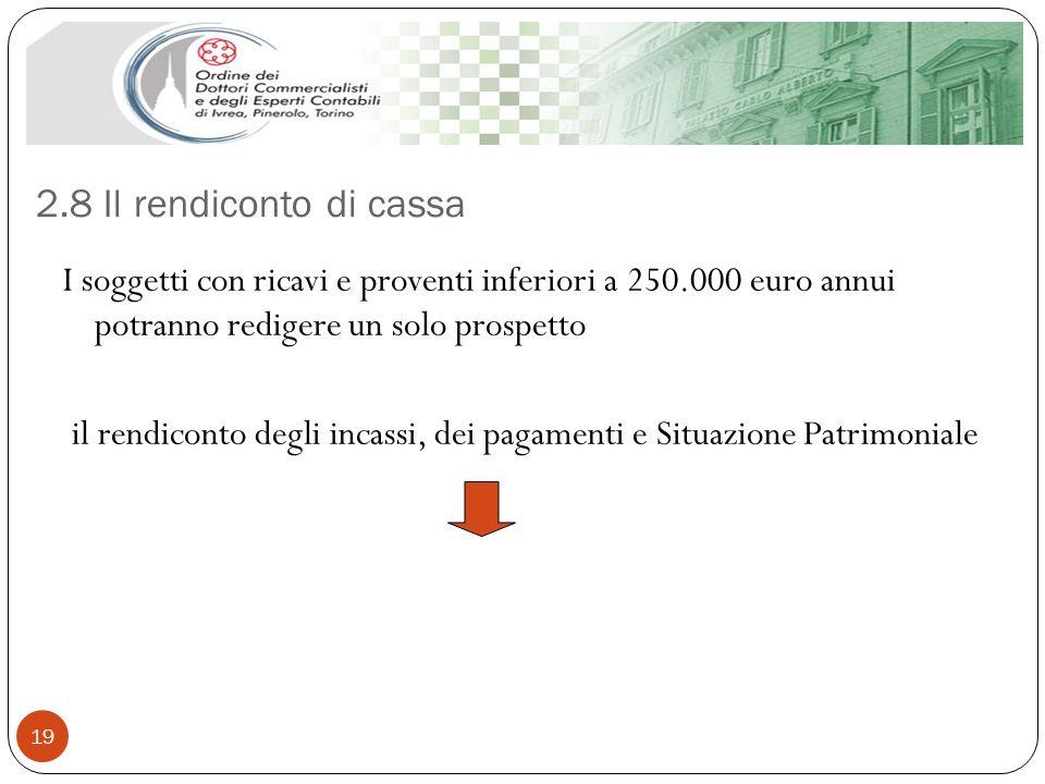 2.8 Il rendiconto di cassa 19 I soggetti con ricavi e proventi inferiori a 250.000 euro annui potranno redigere un solo prospetto il rendiconto degli