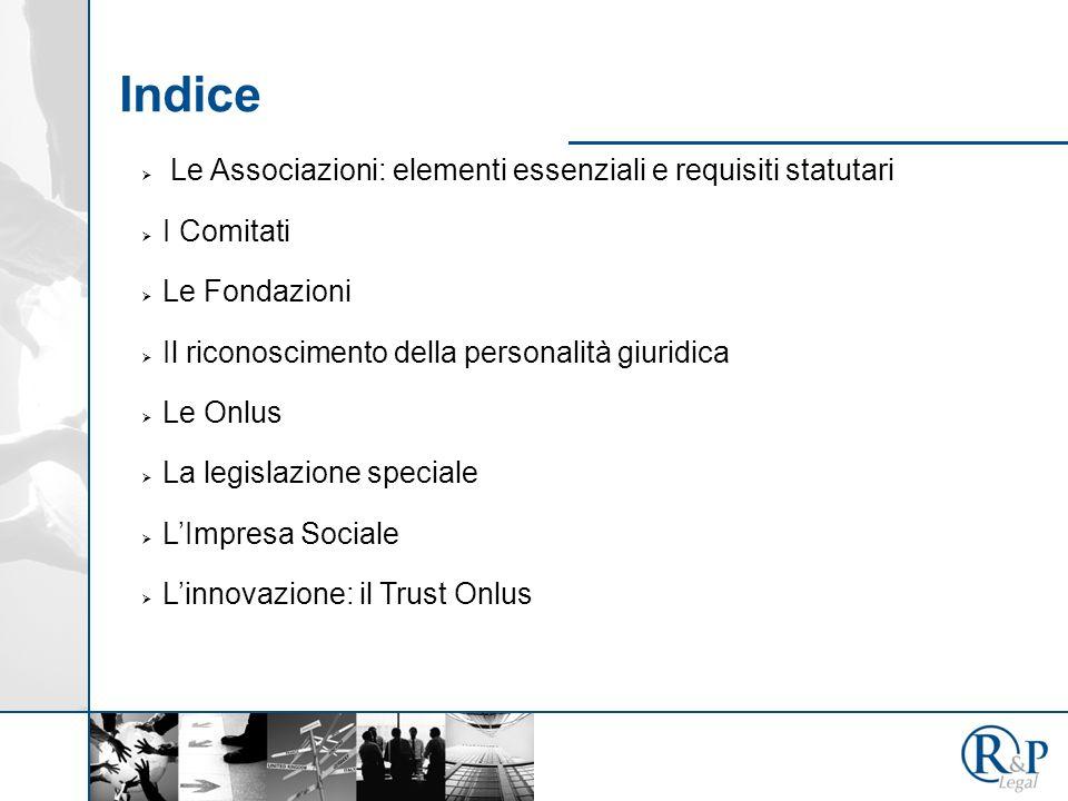 Indice Le Associazioni: elementi essenziali e requisiti statutari I Comitati Le Fondazioni Il riconoscimento della personalità giuridica Le Onlus La legislazione speciale LImpresa Sociale Linnovazione: il Trust Onlus