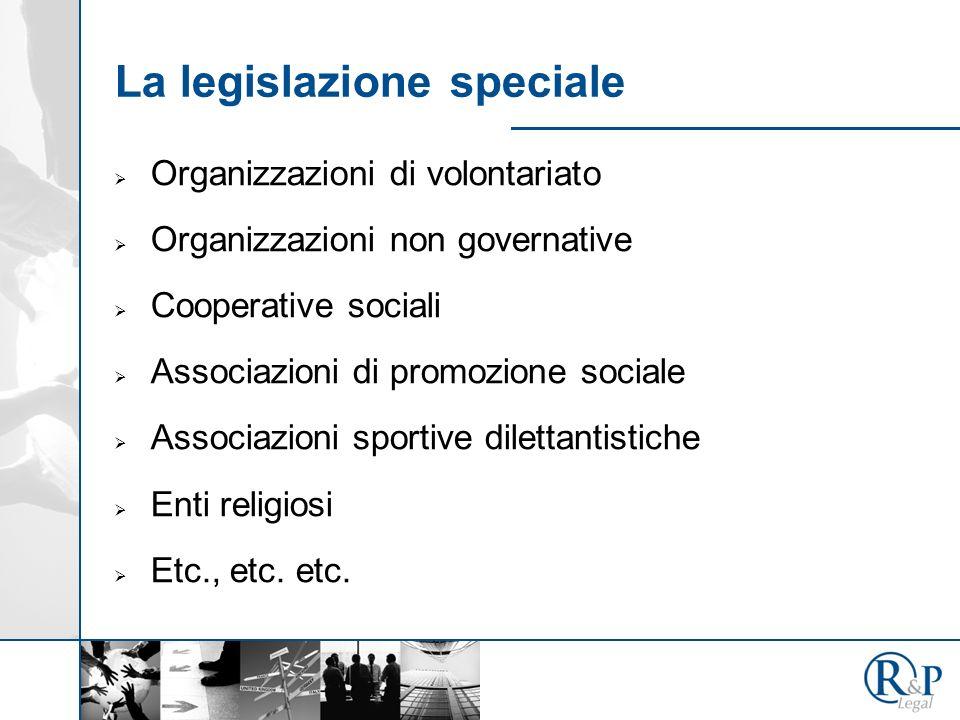 La legislazione speciale Organizzazioni di volontariato Organizzazioni non governative Cooperative sociali Associazioni di promozione sociale Associazioni sportive dilettantistiche Enti religiosi Etc., etc.