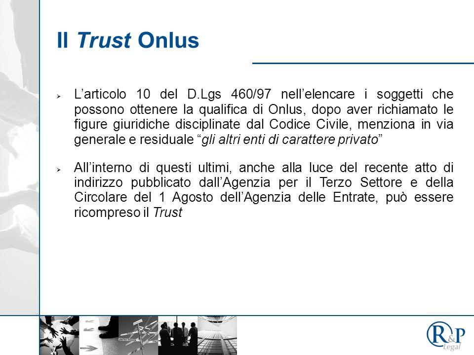 Il Trust Onlus Larticolo 10 del D.Lgs 460/97 nellelencare i soggetti che possono ottenere la qualifica di Onlus, dopo aver richiamato le figure giuridiche disciplinate dal Codice Civile, menziona in via generale e residuale gli altri enti di carattere privato Allinterno di questi ultimi, anche alla luce del recente atto di indirizzo pubblicato dallAgenzia per il Terzo Settore e della Circolare del 1 Agosto dellAgenzia delle Entrate, può essere ricompreso il Trust