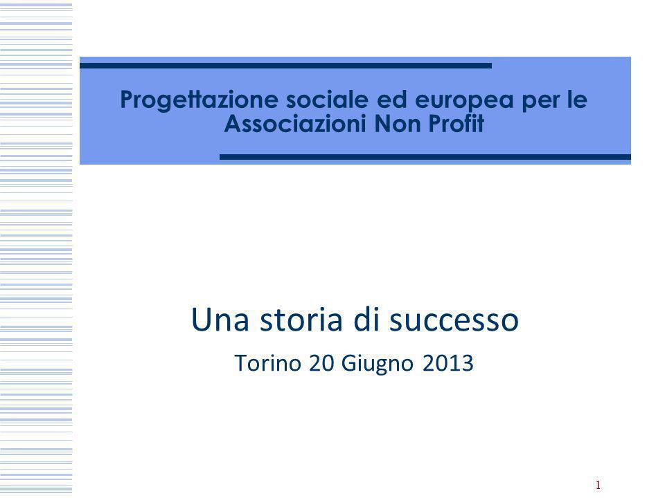1 Progettazione sociale ed europea per le Associazioni Non Profit Una storia di successo Torino 20 Giugno 2013