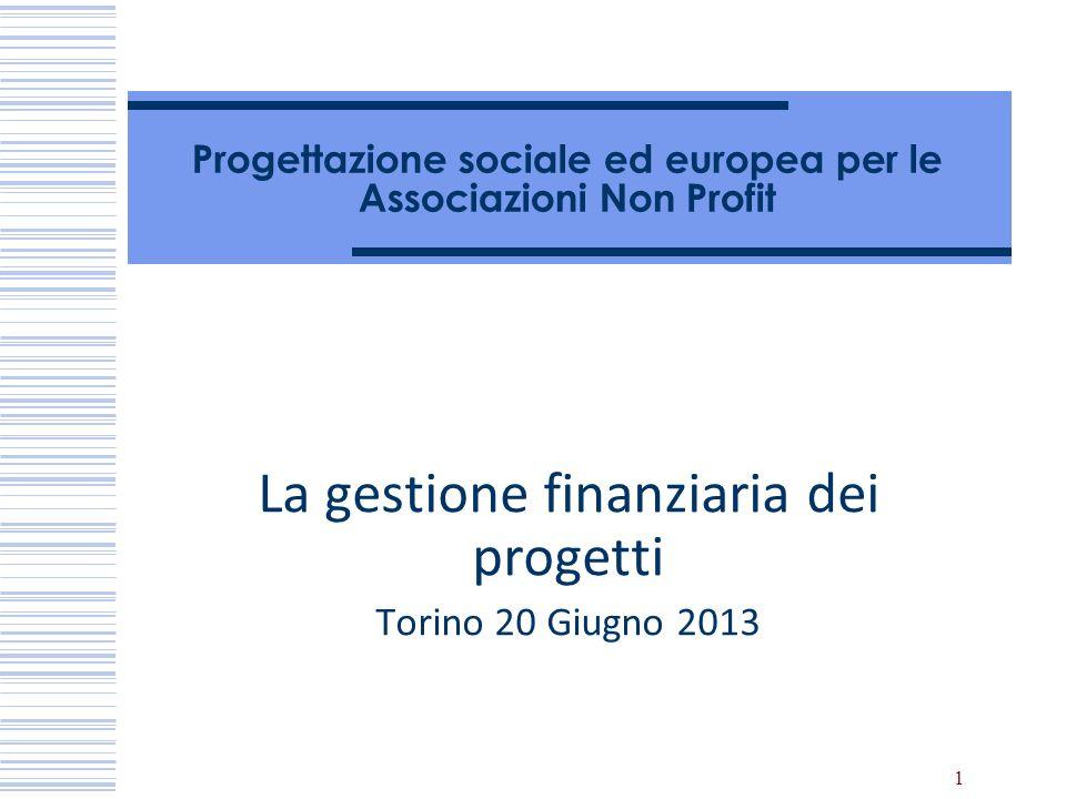 1 Progettazione sociale ed europea per le Associazioni Non Profit La gestione finanziaria dei progetti Torino 20 Giugno 2013