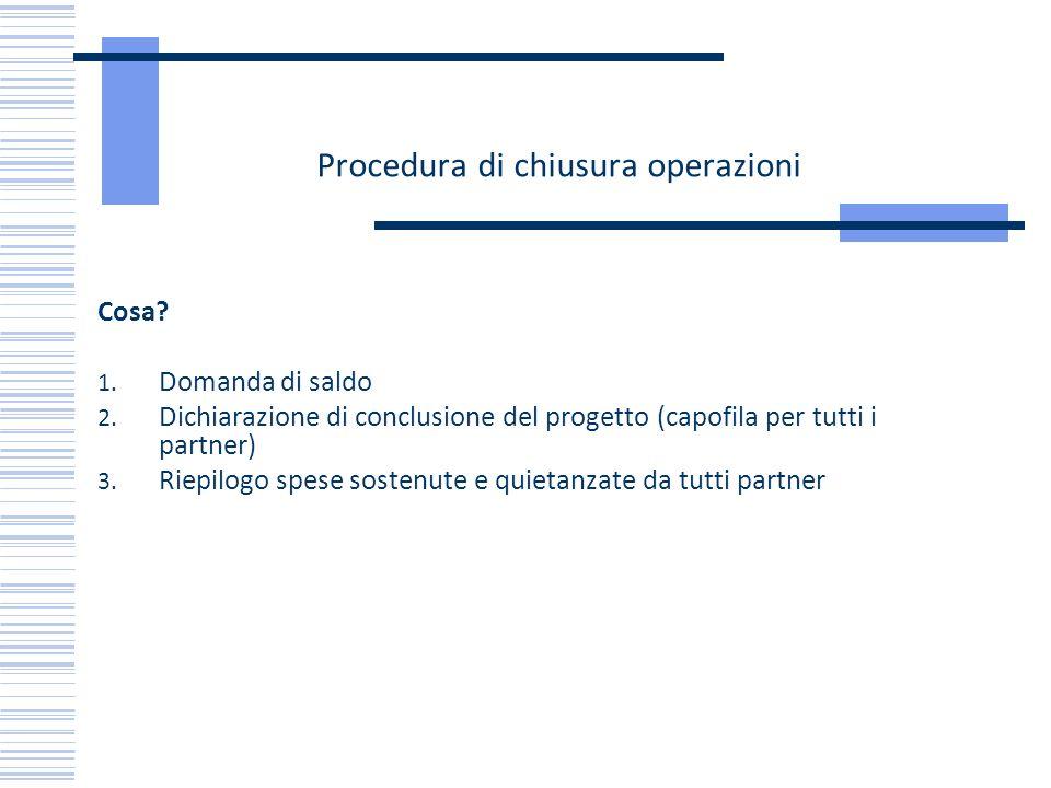 Procedura di chiusura operazioni Cosa? 1. Domanda di saldo 2. Dichiarazione di conclusione del progetto (capofila per tutti i partner) 3. Riepilogo sp