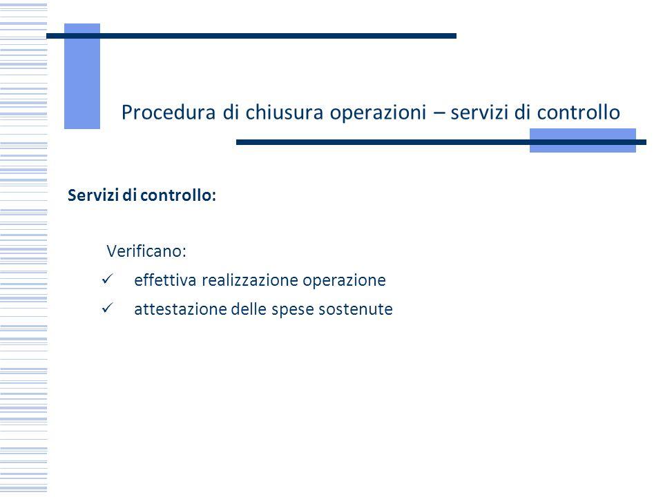Procedura di chiusura operazioni – servizi di controllo Servizi di controllo: Verificano: effettiva realizzazione operazione attestazione delle spese