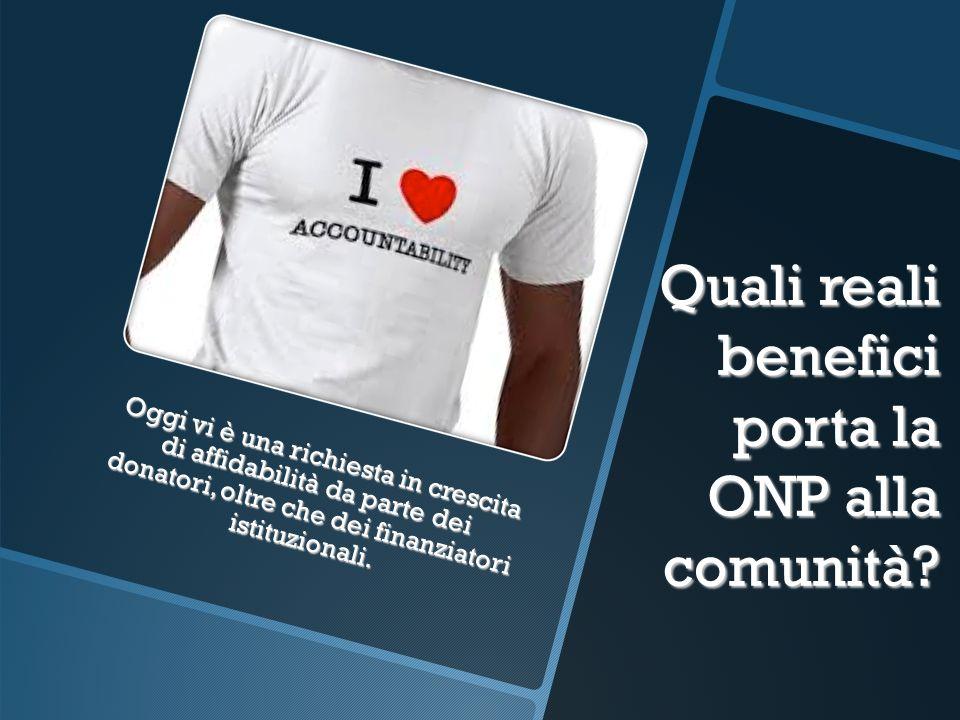 Quali reali benefici porta la ONP alla comunità? Oggi vi è una richiesta in crescita di affidabilità da parte dei donatori, oltre che dei finanziatori