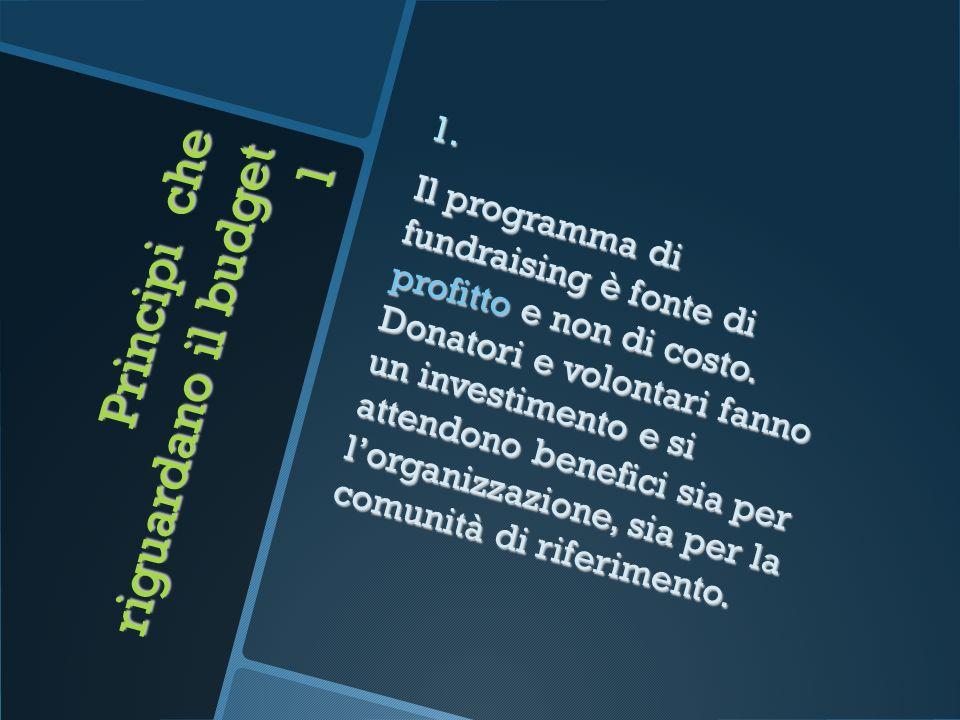 Principi che riguardano il budget 1 1. Il programma di fundraising è fonte di profitto e non di costo. Donatori e volontari fanno un investimento e si