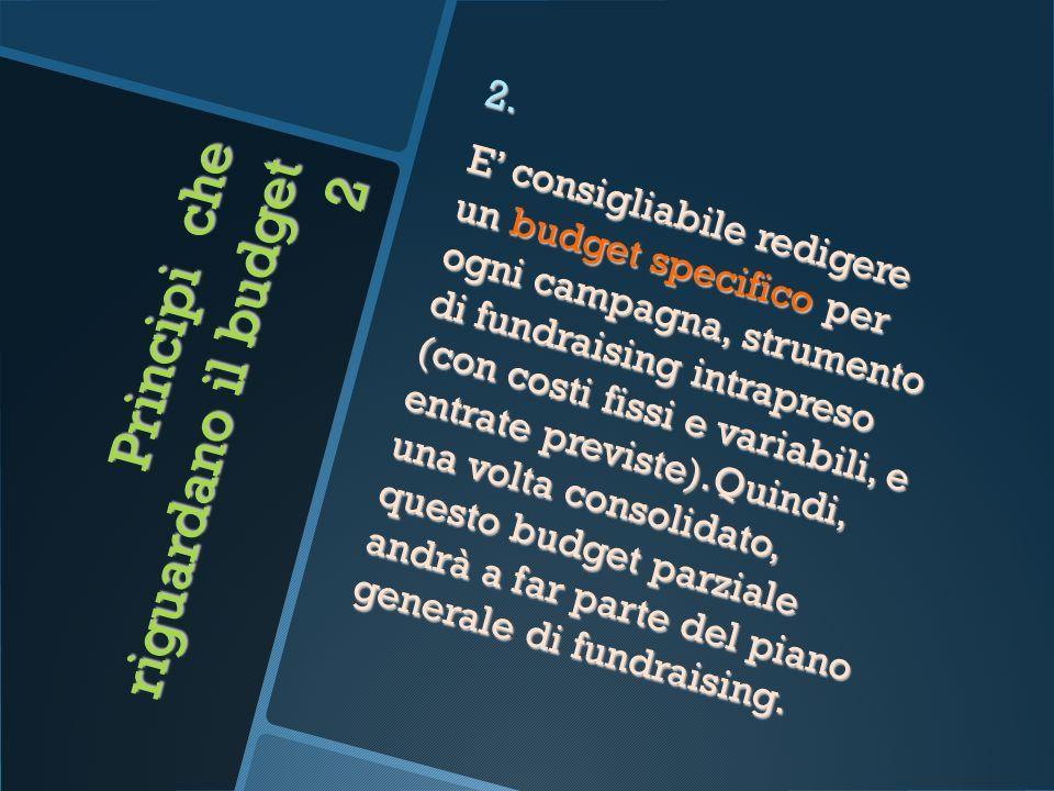 Principi che riguardano il budget 2 2. E consigliabile redigere un budget specifico per ogni campagna, strumento di fundraising intrapreso (con costi