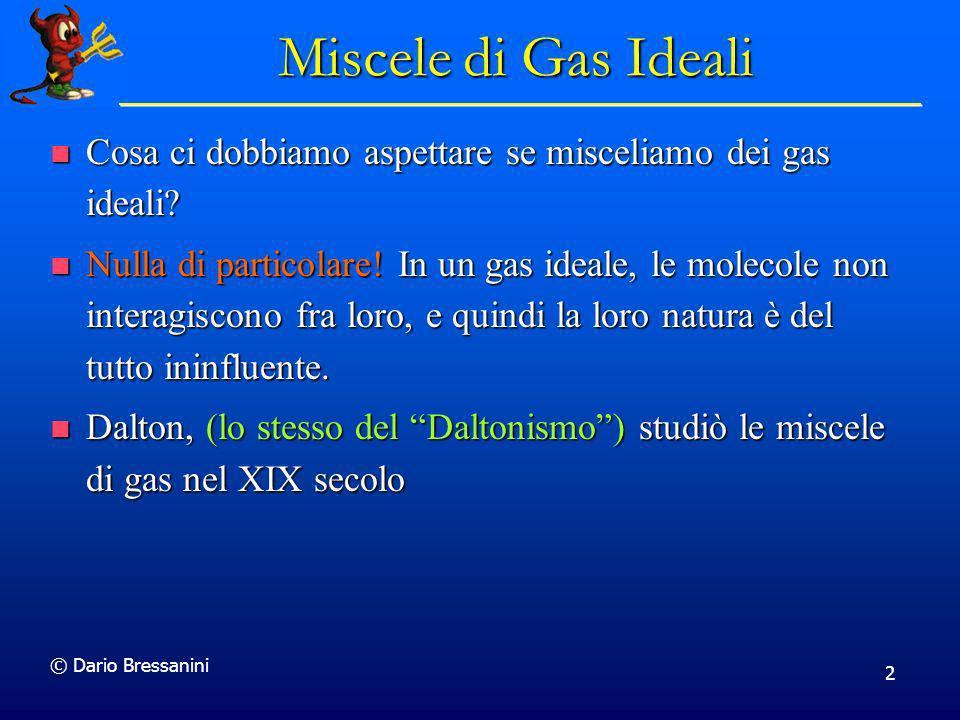 © Dario Bressanini 2 Miscele di Gas Ideali Cosa ci dobbiamo aspettare se misceliamo dei gas ideali? Cosa ci dobbiamo aspettare se misceliamo dei gas i