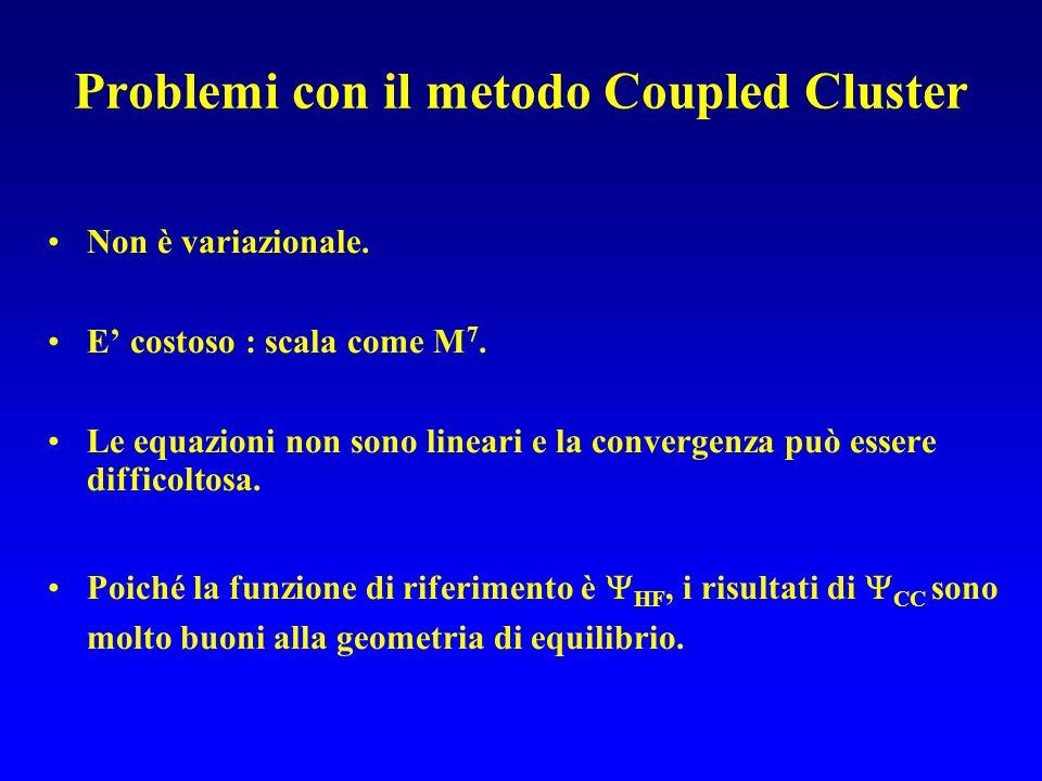 Problemi con il metodo Coupled Cluster Non è variazionale. E costoso : scala come M 7. Le equazioni non sono lineari e la convergenza può essere diffi